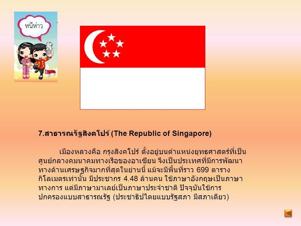 7. สาธารณรัฐสิงคโปร์ (The Republic of Singapore) เมืองหลวงคือ กรุงสิงคโปร์ ตั้งอยู่บนตำแหน่งยุทธศาสตร์ที่เป็น ศูนย์กลางคมนาคมทางเรือของอาเซียน จึงเป็น