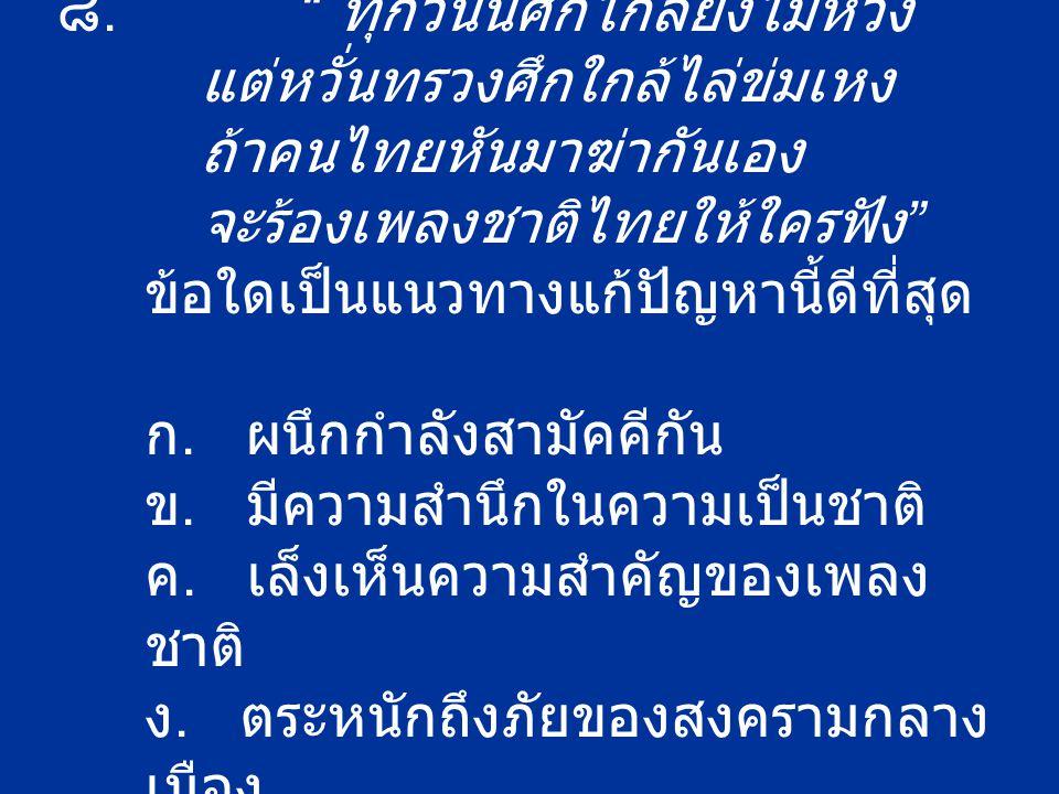 """๘. """" ทุกวันนี้ศึกไกลยังไม่ห่วง แต่หวั่นทรวงศึกใกล้ไล่ข่มเหง ถ้าคนไทยหันมาฆ่ากันเอง จะร้องเพลงชาติไทยให้ใครฟัง """" ข้อใดเป็นแนวทางแก้ปัญหานี้ดีที่สุด ก."""