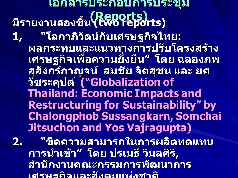 เอกสารประกอบการประชุม (Reports) มีรายงานสองชิ้น (two reports) 1, โลกาภิวัตน์กับเศรษฐกิจไทย : ผลกระทบและแนวทางการปรับโครงสร้าง เศรษฐกิจเพื่อความยั่งยืน โดย ฉลองภพ สุสังกร์กาญจน์ สมชัย จิตสุชน และ ยศ วัชระคุปต์ ( Globalization of Thailand: Economic Impacts and Restructuring for Sustainability by Chalongphob Sussangkarn, Somchai Jitsuchon and Yos Vajragupta) 2.