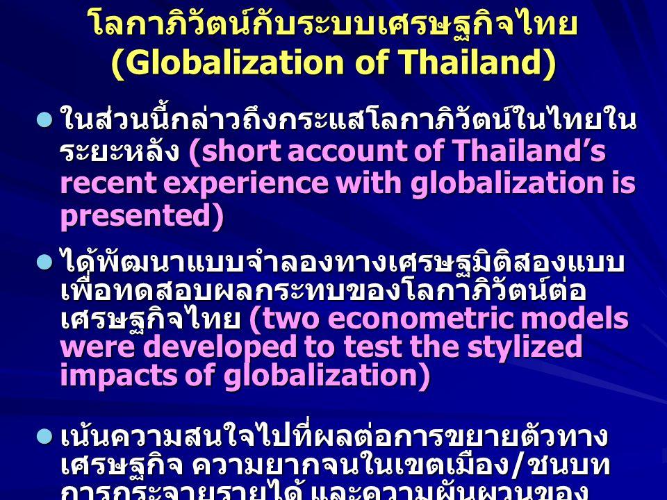 โลกาภิวัตน์กับระบบเศรษฐกิจไทย (Globalization of Thailand) ในส่วนนี้กล่าวถึงกระแสโลกาภิวัตน์ในไทยใน ระยะหลัง (short account of Thailand's recent experience with globalization is presented) ในส่วนนี้กล่าวถึงกระแสโลกาภิวัตน์ในไทยใน ระยะหลัง (short account of Thailand's recent experience with globalization is presented) ได้พัฒนาแบบจำลองทางเศรษฐมิติสองแบบ เพื่อทดสอบผลกระทบของโลกาภิวัตน์ต่อ เศรษฐกิจไทย (two econometric models were developed to test the stylized impacts of globalization) ได้พัฒนาแบบจำลองทางเศรษฐมิติสองแบบ เพื่อทดสอบผลกระทบของโลกาภิวัตน์ต่อ เศรษฐกิจไทย (two econometric models were developed to test the stylized impacts of globalization) เน้นความสนใจไปที่ผลต่อการขยายตัวทาง เศรษฐกิจ ความยากจนในเขตเมือง / ชนบท การกระจายรายได้ และความผันผวนของ เศรษฐกิจระดับสาขาการผลิต (with emphasis on impacts on growth, rural/urban poverty, inequality, and volatility of production sectors) เน้นความสนใจไปที่ผลต่อการขยายตัวทาง เศรษฐกิจ ความยากจนในเขตเมือง / ชนบท การกระจายรายได้ และความผันผวนของ เศรษฐกิจระดับสาขาการผลิต (with emphasis on impacts on growth, rural/urban poverty, inequality, and volatility of production sectors)