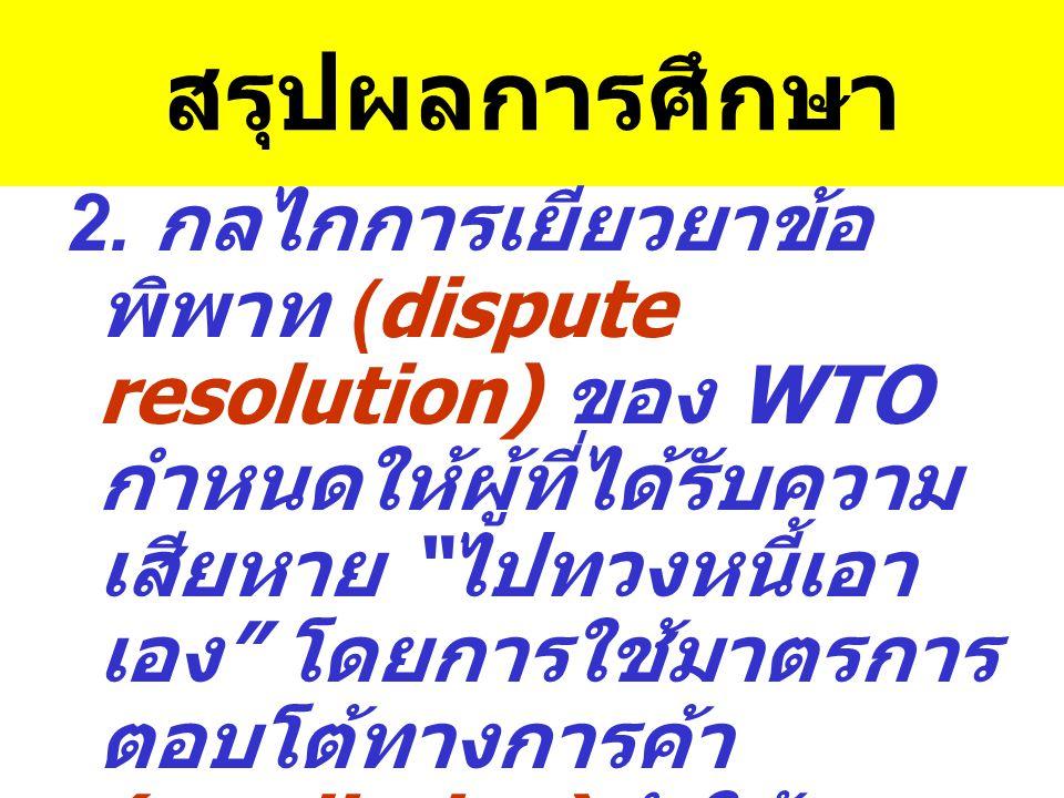 """สรุปผลการศึกษา 2. กลไกการเยียวยาข้อ พิพาท (dispute resolution) ของ WTO กำหนดให้ผู้ที่ได้รับความ เสียหาย """" ไปทวงหนี้เอา เอง """" โดยการใช้มาตรการ ตอบโต้ทา"""