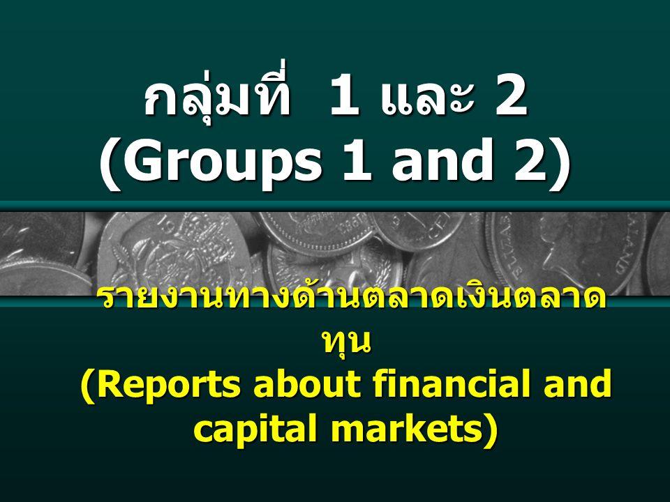 กลุ่มที่ 1 และ 2 (Groups 1 and 2) รายงานทางด้านตลาดเงินตลาด ทุน (Reports about financial and capital markets) รายงานทางด้านตลาดเงินตลาด ทุน (Reports about financial and capital markets)