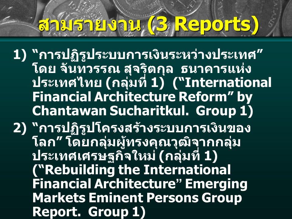 สามรายงาน (3 Reports) 1) การปฏิรูประบบการเงินระหว่างประเทศ โดย จันทวรรณ สุจริตกุล ธนาคารแห่ง ประเทศไทย ( กลุ่มที่ 1) ( International Financial Architecture Reform by Chantawan Sucharitkul.