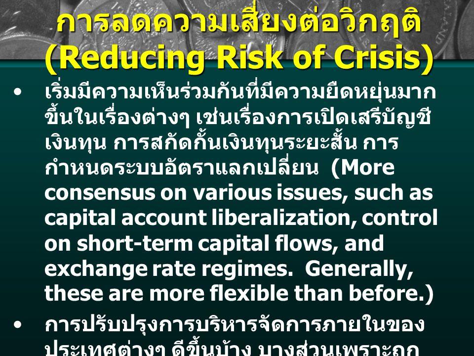 การลดความเสี่ยงต่อวิกฤติ (Reducing Risk of Crisis) เริ่มมีความเห็นร่วมกันที่มีความยืดหยุ่นมาก ขึ้นในเรื่องต่างๆ เช่นเรื่องการเปิดเสรีบัญชี เงินทุน การสกัดกั้นเงินทุนระยะสั้น การ กำหนดระบบอัตราแลกเปลี่ยน (More consensus on various issues, such as capital account liberalization, control on short-term capital flows, and exchange rate regimes.