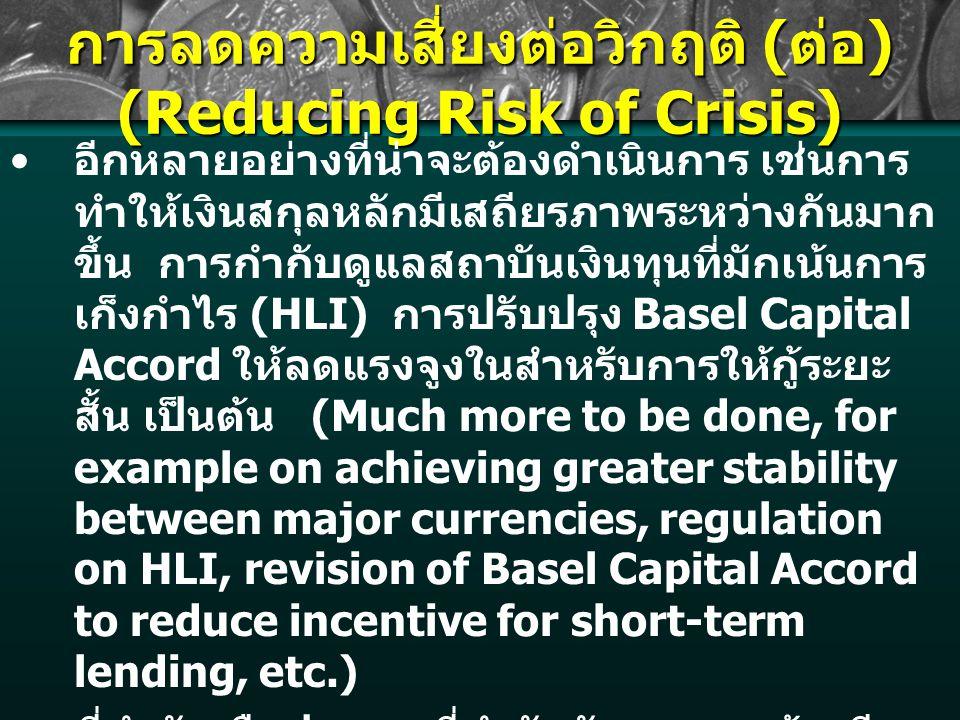 การลดความเสี่ยงต่อวิกฤติ ( ต่อ ) (Reducing Risk of Crisis) อีกหลายอย่างที่น่าจะต้องดำเนินการ เช่นการ ทำให้เงินสกุลหลักมีเสถียรภาพระหว่างกันมาก ขึ้น การกำกับดูแลสถาบันเงินทุนที่มักเน้นการ เก็งกำไร (HLI) การปรับปรุง Basel Capital Accord ให้ลดแรงจูงในสำหรับการให้กู้ระยะ สั้น เป็นต้น (Much more to be done, for example on achieving greater stability between major currencies, regulation on HLI, revision of Basel Capital Accord to reduce incentive for short-term lending, etc.) ที่สำคัญคือประเทศที่กำลังพัฒนาควรต้องมี ส่วนร่วมในกระบวนการพิจารณาปรับปรุงระบบ การเงินของโลกมากขึ้น เพราะประเทศกำลัง พัฒนามักจะถูกกระทบมากที่สุดจากความผัน ผวนของตลาดโลก (Important for developing countries to have more involvement in reform discussions, as they are usually more affected by volatilities.)
