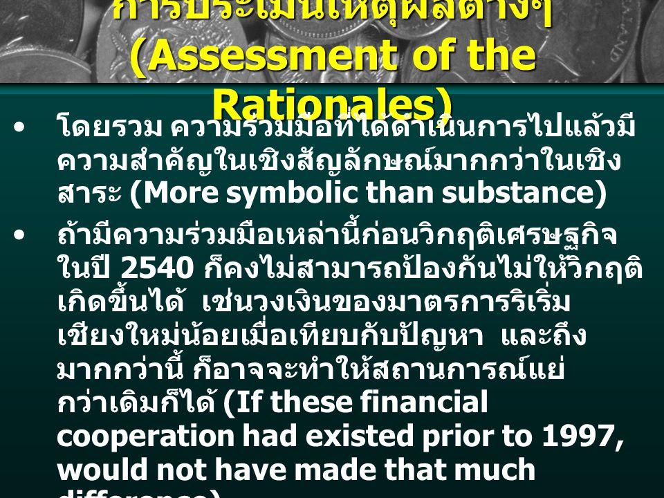 การประเมินเหตุผลต่างๆ (Assessment of the Rationales) โดยรวม ความร่วมมือที่ได้ดำเนินการไปแล้วมี ความสำคัญในเชิงสัญลักษณ์มากกว่าในเชิง สาระ (More symbolic than substance) ถ้ามีความร่วมมือเหล่านี้ก่อนวิกฤติเศรษฐกิจ ในปี 2540 ก็คงไม่สามารถป้องกันไม่ให้วิกฤติ เกิดขึ้นได้ เช่นวงเงินของมาตรการริเริ่ม เชียงใหม่น้อยเมื่อเทียบกับปัญหา และถึง มากกว่านี้ ก็อาจจะทำให้สถานการณ์แย่ กว่าเดิมก็ได้ (If these financial cooperation had existed prior to 1997, would not have made that much difference) สิ่งที่ควรดำเนินการคือการพัฒนาแหล่งเงินทุน ระยะยาวเพื่อการพัฒนาประเทศ เพื่อลดความ จำเป็นในการพึ่งเงินกู้ระยะสั้น (Very important to develop long-term development financing facilities, so there will be less need to rely on short- term foreign debt.)