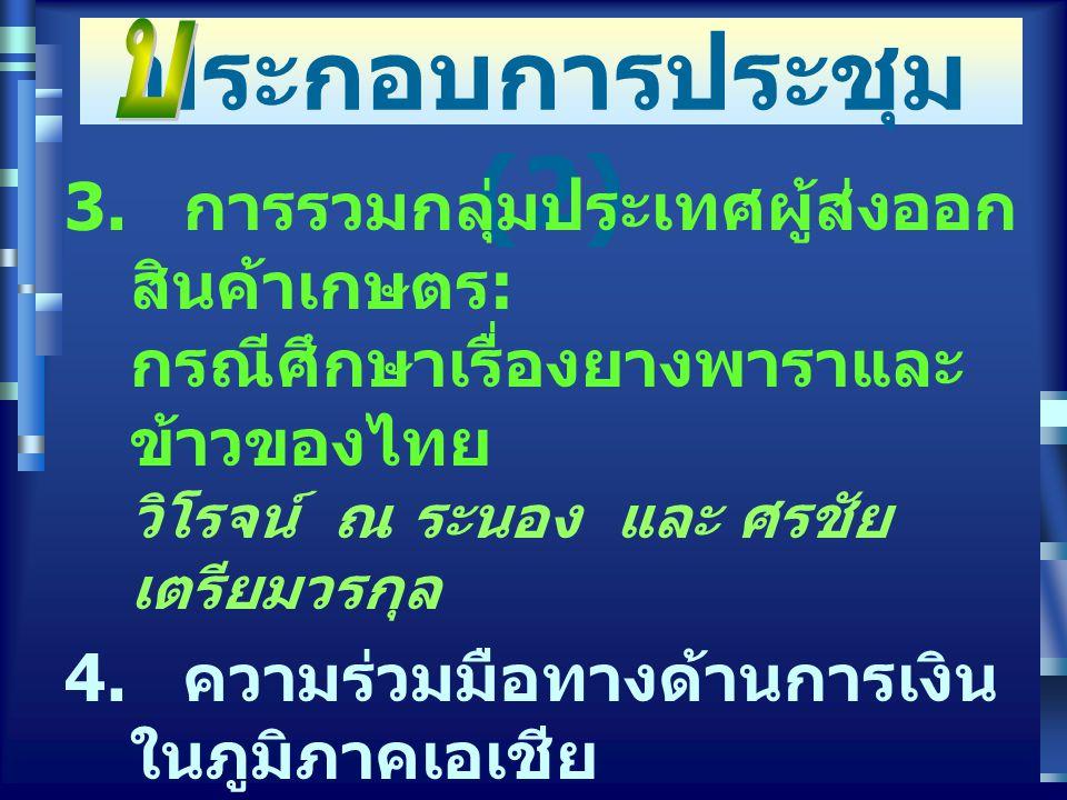 ทความ ประกอบการประชุม (2) 3. การรวมกลุ่มประเทศผู้ส่งออก สินค้าเกษตร : กรณีศึกษาเรื่องยางพาราและ ข้าวของไทย วิโรจน์ ณ ระนอง และ ศรชัย เตรียมวรกุล 4. คว