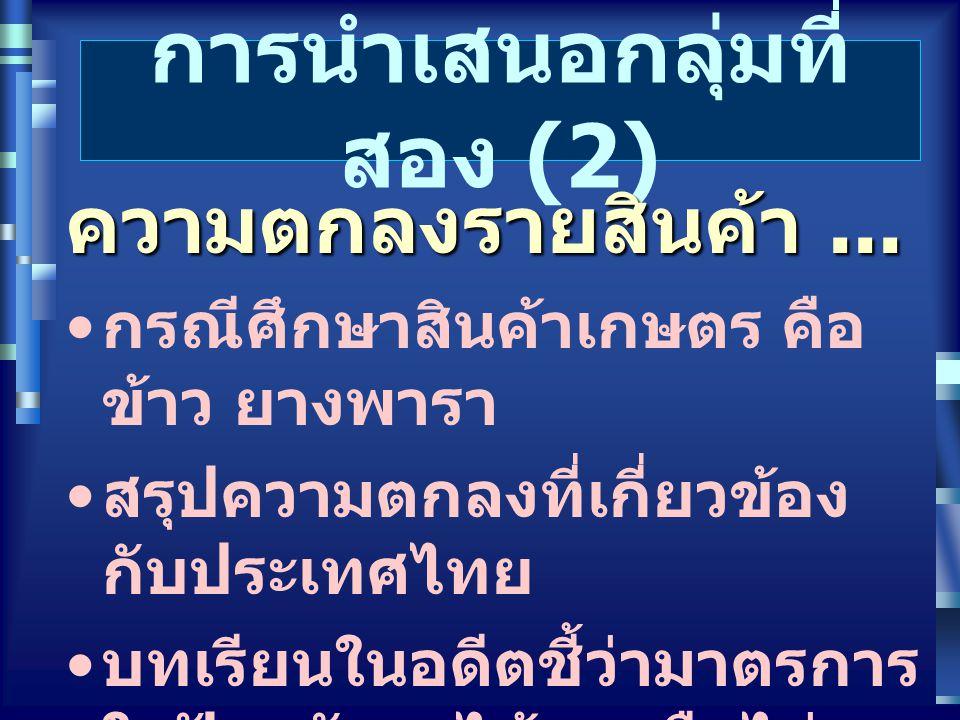 การนำเสนอกลุ่มที่ สอง (2) ความตกลงรายสินค้า... กรณีศึกษาสินค้าเกษตร คือ ข้าว ยางพารา สรุปความตกลงที่เกี่ยวข้อง กับประเทศไทย บทเรียนในอดีตชี้ว่ามาตรการ