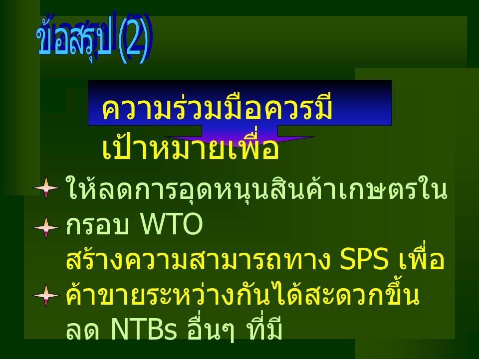 ความร่วมมือควรมี เป้าหมายเพื่อ ให้ลดการอุดหนุนสินค้าเกษตรใน กรอบ WTO สร้างความสามารถทาง SPS เพื่อ ค้าขายระหว่างกันได้สะดวกขึ้น ลด NTBs อื่นๆ ที่มี