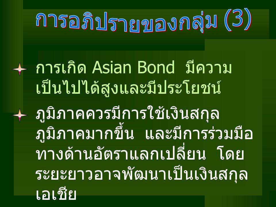 การเกิด Asian Bond มีความ เป็นไปได้สูงและมีประโยชน์ ภูมิภาคควรมีการใช้เงินสกุล ภูมิภาคมากขึ้น และมีการร่วมมือ ทางด้านอัตราแลกเปลี่ยน โดย ระยะยาวอาจพัฒนาเป็นเงินสกุล เอเชีย
