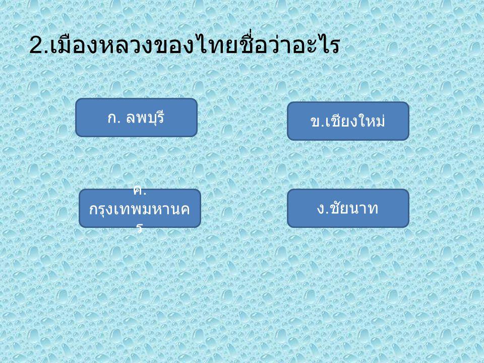 2. เมืองหลวงของไทยชื่อว่าอะไร ก. ลพบุรี ง. ชัยนาท ค. กรุงเทพมหานค ร ข. เชียงใหม่