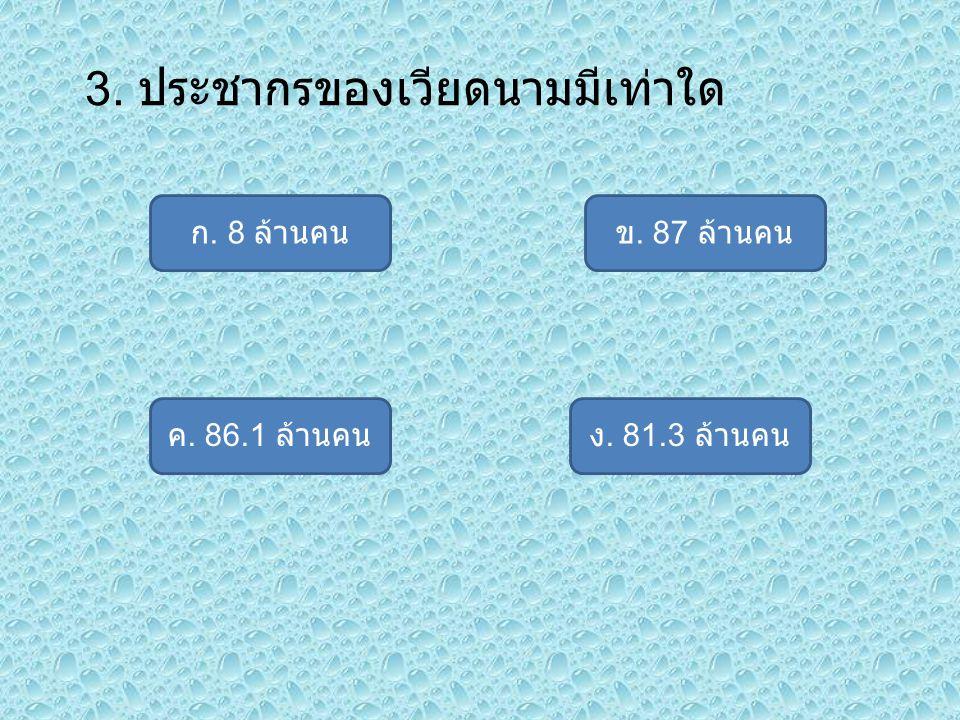 3. ประชากรของเวียดนามมีเท่าใด ก. 8 ล้านคน ง. 81.3 ล้านคนค. 86.1 ล้านคน ข. 87 ล้านคน