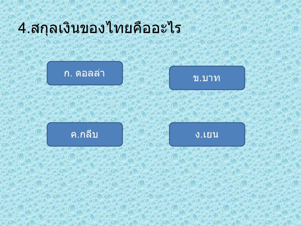 4. สกุลเงินของไทยคืออะไร ก. ดอลล่า ค. กลีบง. เยน ข. บาท