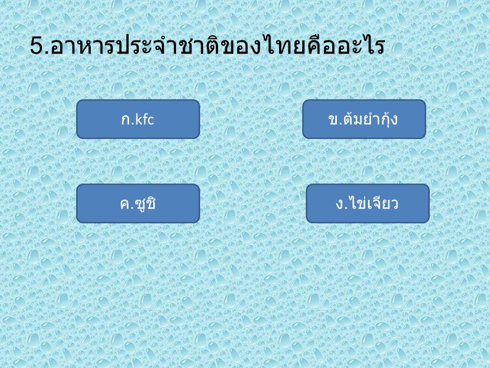 5. อาหารประจำชาติของไทยคืออะไร ก.kfc ค. ซูชิง. ไข่เจียว ข. ต้มยำกุ้ง