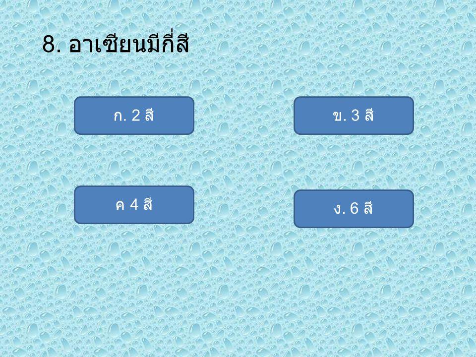 8. อาเซียนมีกี่สี ก. 2 สี ง. 6 สี ค 4 สี ข. 3 สี