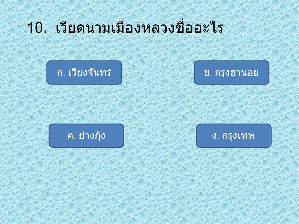 10. เวียดนามเมืองหลวงชื่ออะไร ก. เวียงจันทร์ ง. กรุงเทพค. ย่างกุ้ง ข. กรุงฮานอย