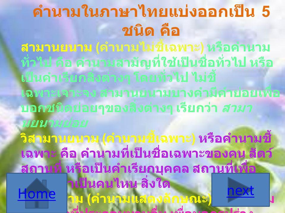 คำนามในภาษาไทยแบ่งออกเป็น 5 ชนิด คือ สามานยนาม ( คำนามไม่ชี้เฉพาะ ) หรือคำนาม ทั่วไป คือ คำนามสามัญที่ใช้เป็นชื่อทั่วไป หรือ เป็นคำเรียกสิ่งต่างๆ โดยท