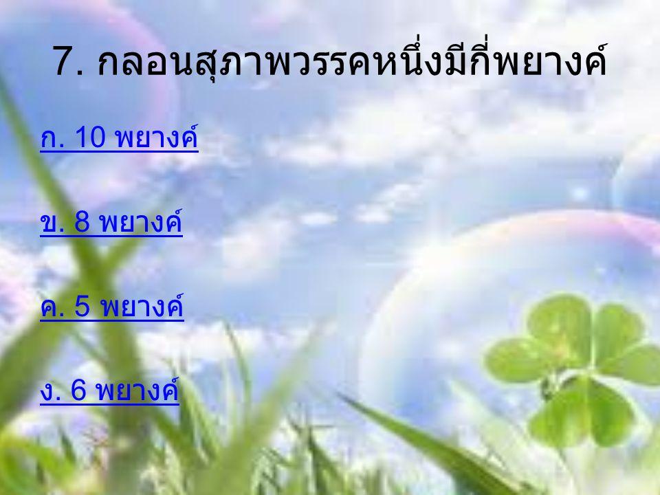7. กลอนสุภาพวรรคหนึ่งมีกี่พยางค์ ก. 10 พยางค์ ข. 8 พยางค์ ค. 5 พยางค์ ง. 6 พยางค์