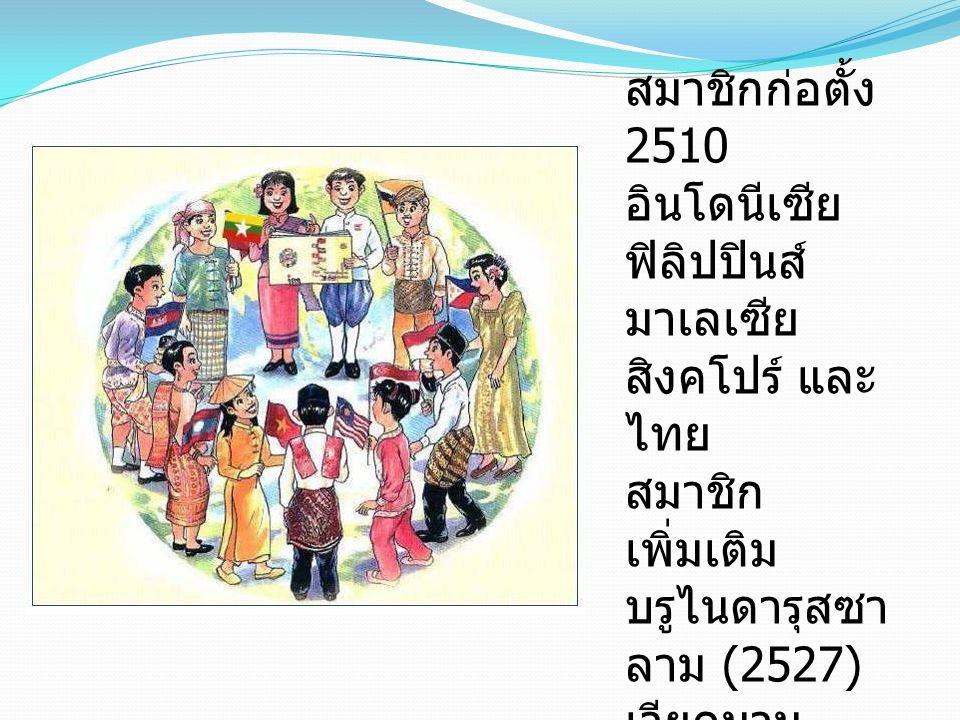 สมาชิกก่อตั้ง 2510 อินโดนีเซีย ฟิลิปปินส์ มาเลเซีย สิงคโปร์ และ ไทย สมาชิก เพิ่มเติม บรูไนดารุสซา ลาม (2527) เวียดนาม (2538) สปป.