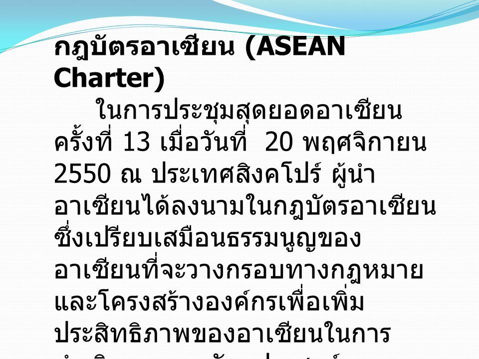 กฎบัตรอาเซียน (ASEAN Charter) ในการประชุมสุดยอดอาเซียน ครั้งที่ 13 เมื่อวันที่ 20 พฤศจิกายน 2550 ณ ประเทศสิงคโปร์ ผู้นำ อาเซียนได้ลงนามในกฎบัตรอาเซียน ซึ่งเปรียบเสมือนธรรมนูญของ อาเซียนที่จะวางกรอบทางกฎหมาย และโครงสร้างองค์กรเพื่อเพิ่ม ประสิทธิภาพของอาเซียนในการ ดำเนินการตามวัตถุประสงค์และ เป้าหมาย โดยเฉพาะอย่างยิ่งการ ขับเคลื่อนการรวมตัวเป็นประชาคม อาเซียน ภายในปี 2558 ( ค.