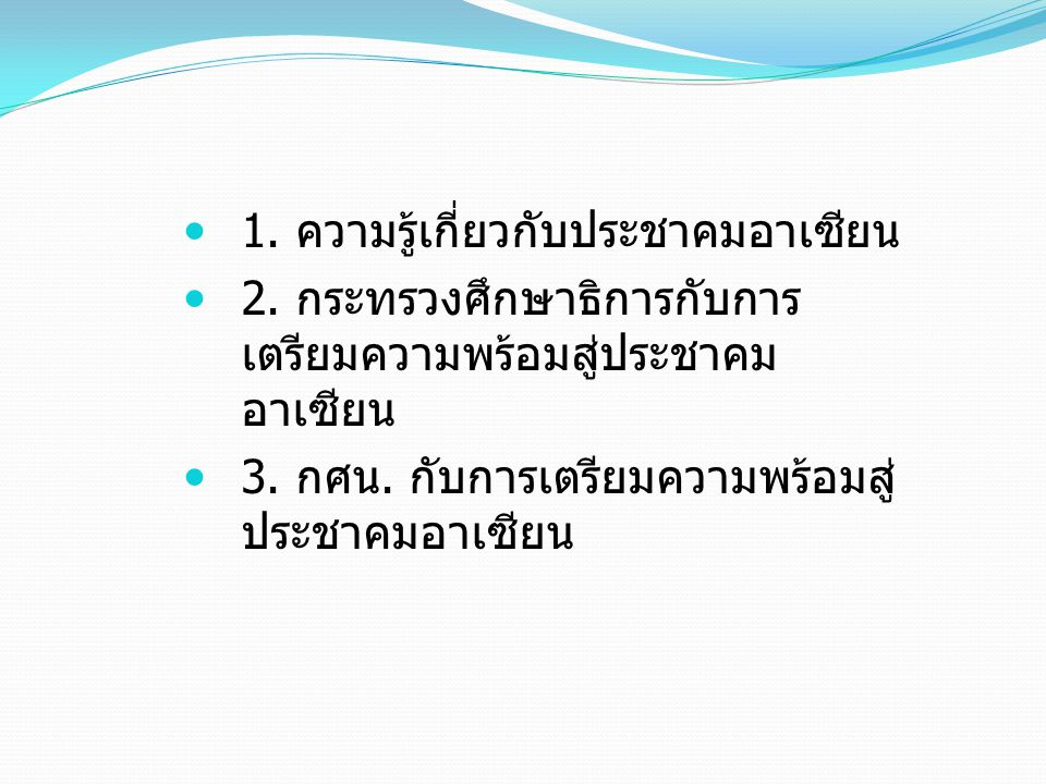 1.ความรู้เกี่ยวกับประชาคมอาเซียน 2. กระทรวงศึกษาธิการกับการ เตรียมความพร้อมสู่ประชาคม อาเซียน 3.