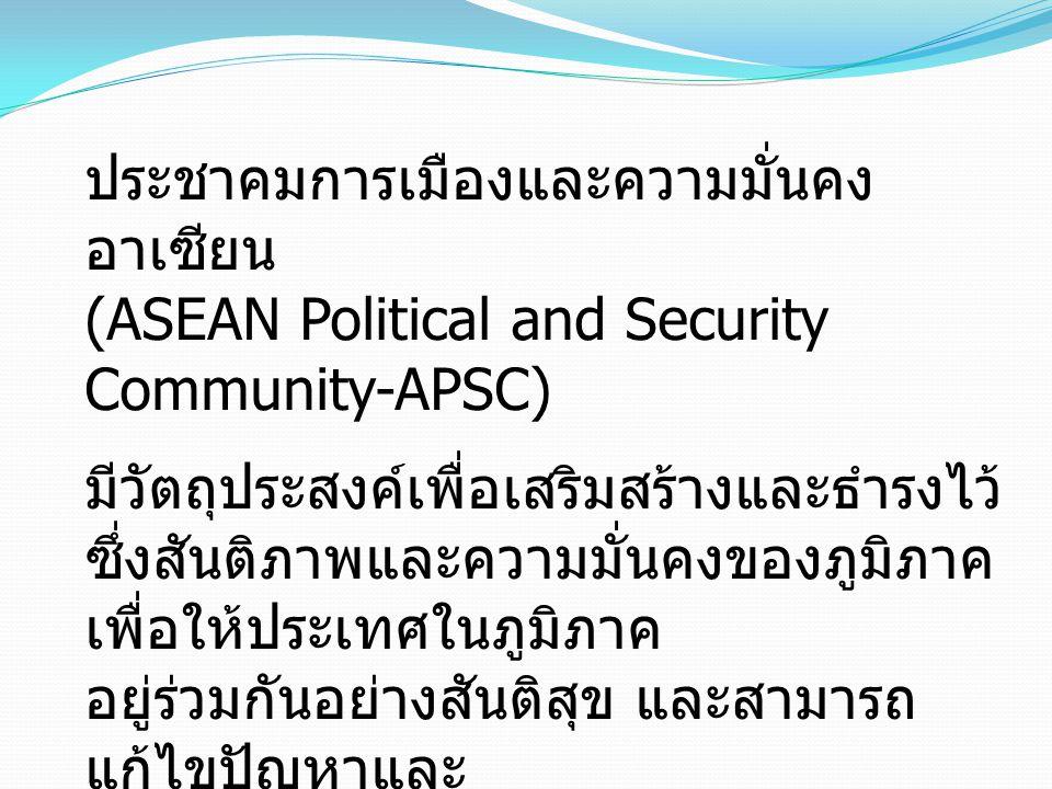 ประชาคมการเมืองและความมั่นคง อาเซียน (ASEAN Political and Security Community-APSC) มีวัตถุประสงค์เพื่อเสริมสร้างและธำรงไว้ ซึ่งสันติภาพและความมั่นคงของภูมิภาค เพื่อให้ประเทศในภูมิภาค อยู่ร่วมกันอย่างสันติสุข และสามารถ แก้ไขปัญหาและ ความขัดแย้ง โดยสันติวิธี