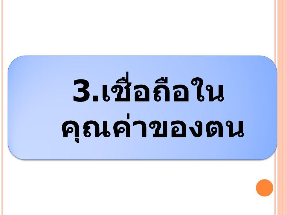 3. เชื่อถือใน คุณค่าของตน