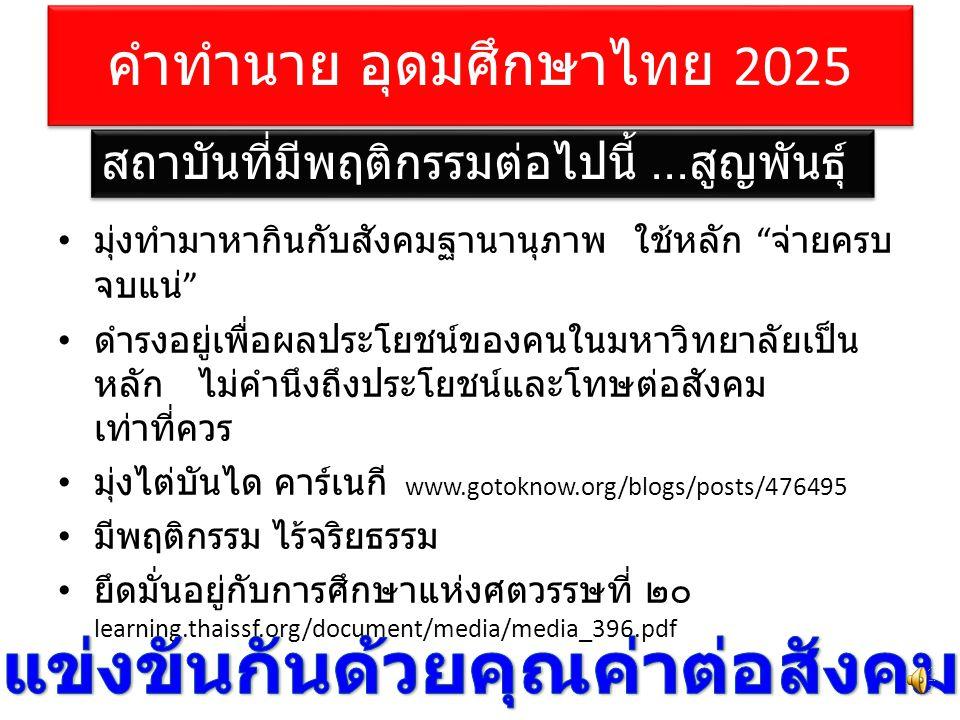 คำทำนาย อุดมศึกษาไทย 2025 มุ่งทำมาหากินกับสังคมฐานานุภาพ ใช้หลัก จ่ายครบ จบแน่ ดำรงอยู่เพื่อผลประโยชน์ของคนในมหาวิทยาลัยเป็น หลัก ไม่คำนึงถึงประโยชน์และโทษต่อสังคม เท่าที่ควร มุ่งไต่บันได คาร์เนกี www.gotoknow.org/blogs/posts/476495 มีพฤติกรรม ไร้จริยธรรม ยึดมั่นอยู่กับการศึกษาแห่งศตวรรษที่ ๒๐ learning.thaissf.org/document/media/media_396.pdf สถาบันที่มีพฤติกรรมต่อไปนี้...