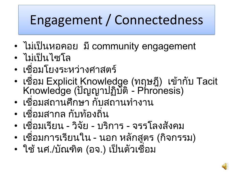 Engagement / Connectedness ไม่เป็นหอคอย มี community engagement ไม่เป็นไซโล เชื่อมโยงระหว่างศาสตร์ เชื่อม Explicit Knowledge (ทฤษฎี) เข้ากับ Tacit Knowledge (ปัญญาปฏิบัติ - Phronesis) เชื่อมสถานศึกษา กับสถานทำงาน เชื่อมสากล กับท้องถิ่น เชื่อมเรียน - วิจัย - บริการ - จรรโลงสังคม เชื่อมการเรียนใน - นอก หลักสูตร (กิจกรรม) ใช้ นศ./บัณฑิต (อจ.) เป็นตัวเชื่อม