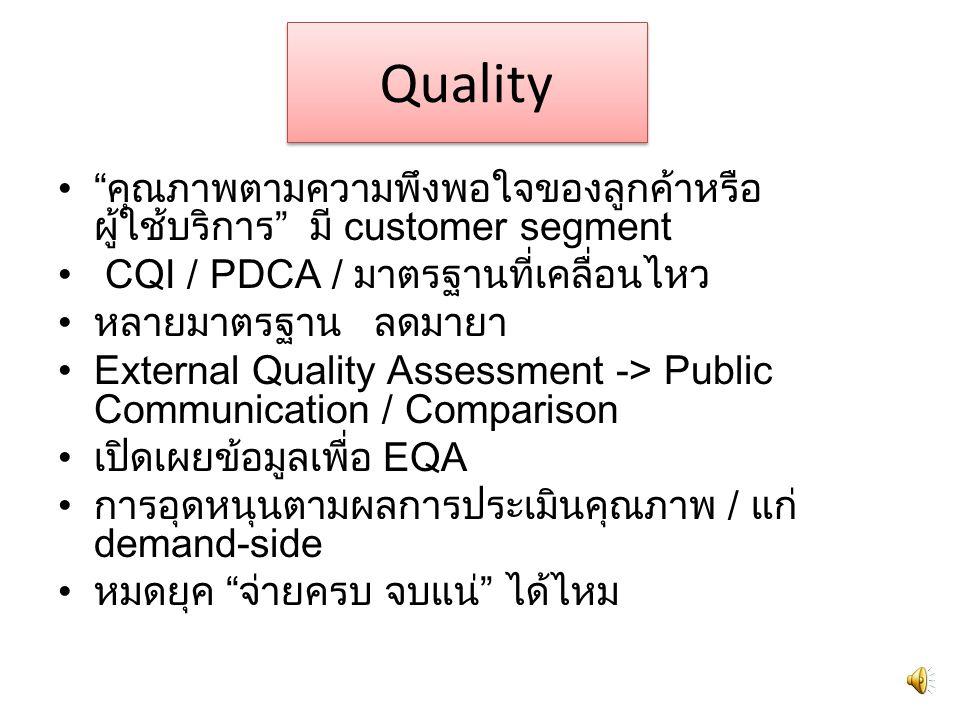 Quality คุณภาพตามความพึงพอใจของลูกค้าหรือ ผู้ใช้บริการ มี customer segment CQI / PDCA / มาตรฐานที่เคลื่อนไหว หลายมาตรฐาน ลดมายา External Quality Assessment -> Public Communication / Comparison เปิดเผยข้อมูลเพื่อ EQA การอุดหนุนตามผลการประเมินคุณภาพ / แก่ demand-side หมดยุค จ่ายครบ จบแน่ ได้ไหม