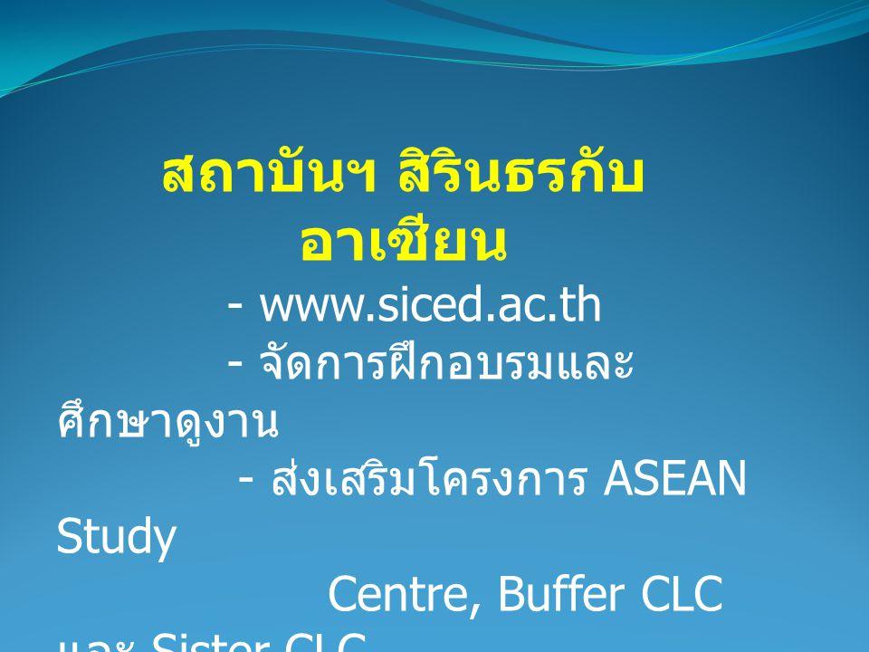 สถาบันฯ สิรินธรกับ อาเซียน - www.siced.ac.th - จัดการฝึกอบรมและ ศึกษาดูงาน - ส่งเสริมโครงการ ASEAN Study Centre, Buffer CLC และ Sister CLC