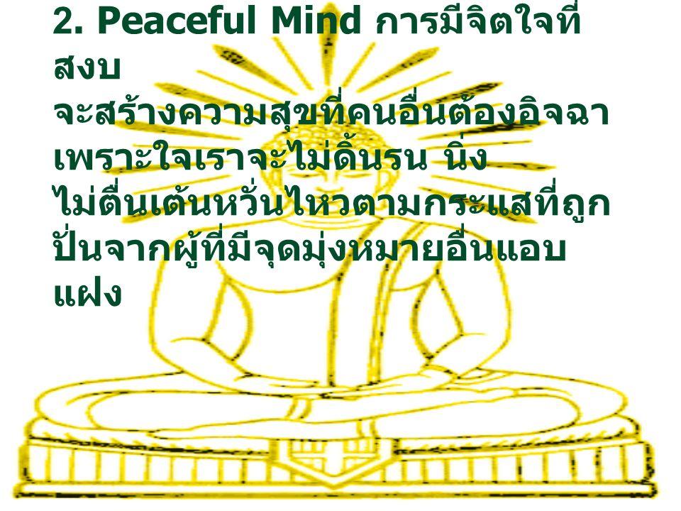 2. Peaceful Mind การมีจิตใจที่ สงบ จะสร้างความสุขที่คนอื่นต้องอิจฉา เพราะใจเราจะไม่ดิ้นรน นิ่ง ไม่ตื่นเต้นหวั่นไหวตามกระแสที่ถูก ปั่นจากผู้ที่มีจุดมุ่