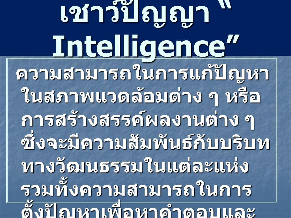 """เชาว์ปัญญา """" Intelligence"""" ความสามารถในการแก้ปัญหา ในสภาพแวดล้อมต่าง ๆ หรือ การสร้างสรรค์ผลงานต่าง ๆ ซึ่งจะมีความสัมพันธ์กับบริบท ทางวัฒนธรรมในแต่ละแห"""