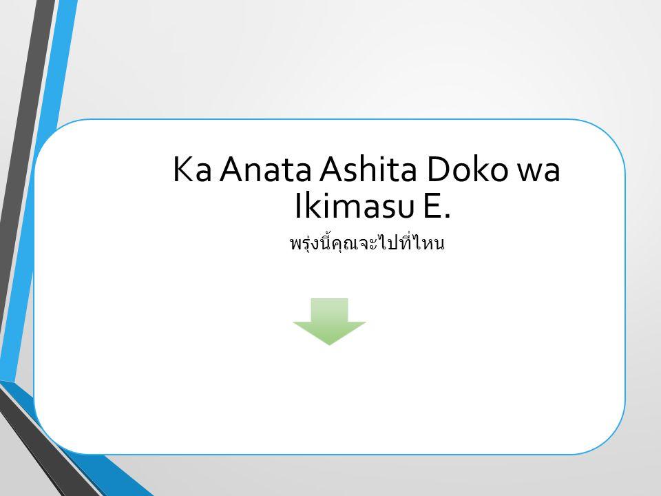 Ka Anata Ashita Doko wa Ikimasu E. พรุ่งนี้คุณจะไปที่ไหน