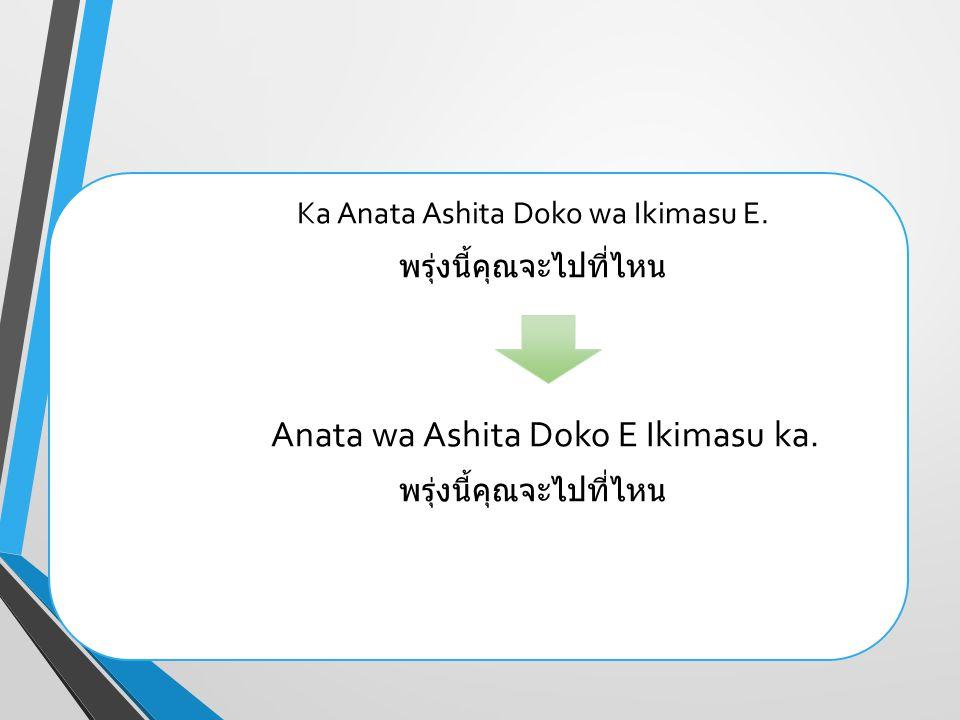 Ka Anata Ashita Doko wa Ikimasu E. พรุ่งนี้คุณจะไปที่ไหน Anata wa Ashita Doko E Ikimasu ka. พรุ่งนี้คุณจะไปที่ไหน