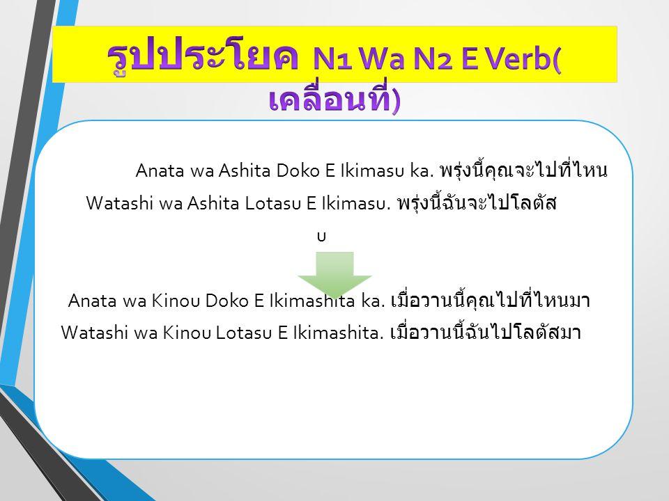 Anata wa Ashita Doko E Ikimasu ka. พรุ่งนี้คุณจะไปที่ไหน Watashi wa Ashita Lotasu E Ikimasu. พรุ่งนี้ฉันจะไปโลตัส u Anata wa Kinou Doko E Ikimashita k
