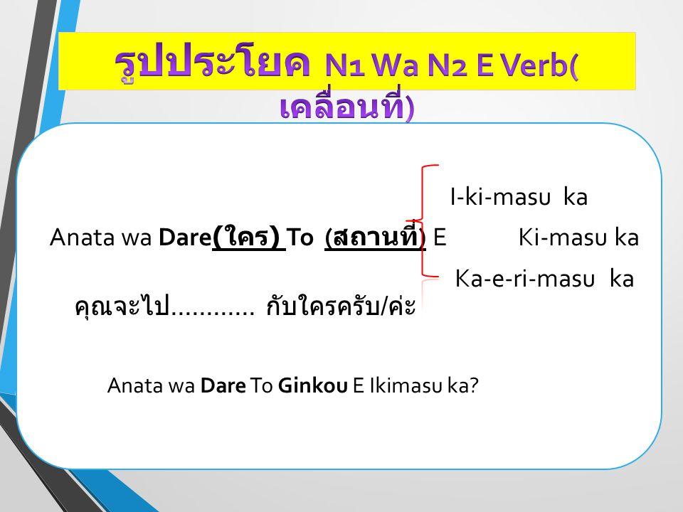 I-ki-masu ka Anata wa Dare( ใคร ) To ( สถานที่ ) E Ki-masu ka Ka-e-ri-masu ka คุณจะไป............ กับใครครับ / ค่ะ Anata wa Dare To Ginkou E Ikimasu k