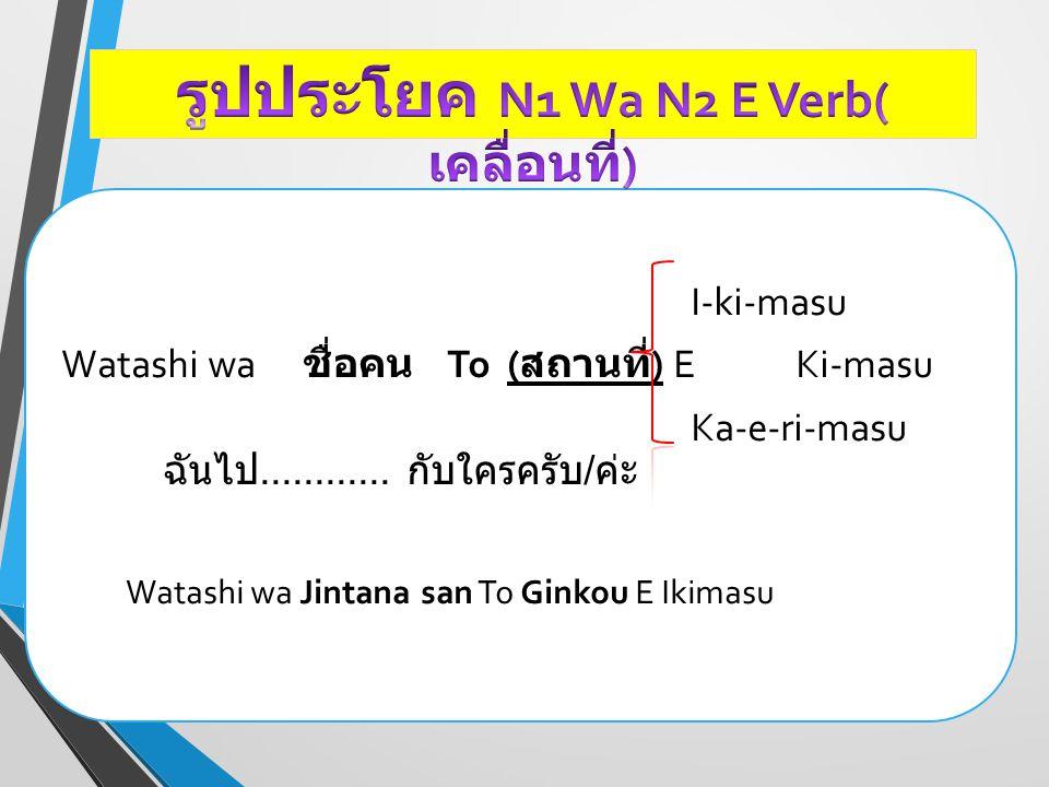 I-ki-masu Watashi wa ชื่อคน To ( สถานที่ ) E Ki-masu Ka-e-ri-masu ฉันไป............ กับใครครับ / ค่ะ Watashi wa Jintana san To Ginkou E Ikimasu