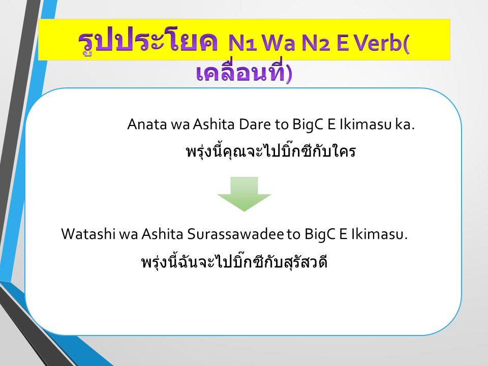 Anata wa Ashita Dare to BigC E Ikimasu ka. พรุ่งนี้คุณจะไปบิ๊กซีกับใคร Watashi wa Ashita Surassawadee to BigC E Ikimasu. พรุ่งนี้ฉันจะไปบิ๊กซีกับสุรัส
