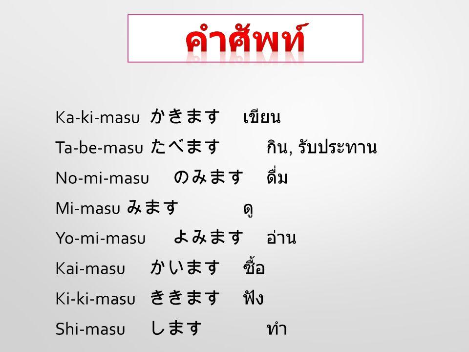 I-ki-masu いきます ไป Ka-e-ri-masu かえりますกลับ Ki-masu きます มา De-paa-to デパート ห้างสรรพสินค้า Ho-te-ru ホテル โรงแรม Dai-ga-ku だいがく มหาวิทยาลัย Gin-kou ぎんこう ธนาคาร To-sho-kan としょかん ห้องสมุด