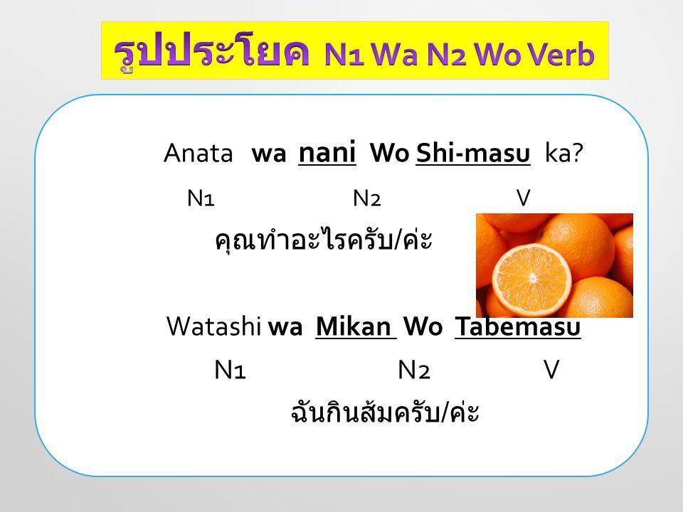 Anata wa nani Wo Shi-masu ka? N1 N2 V คุณทำอะไรครับ / ค่ะ Watashi wa Mikan Wo Tabemasu N1 N2 V ฉันกินส้มครับ / ค่ะ