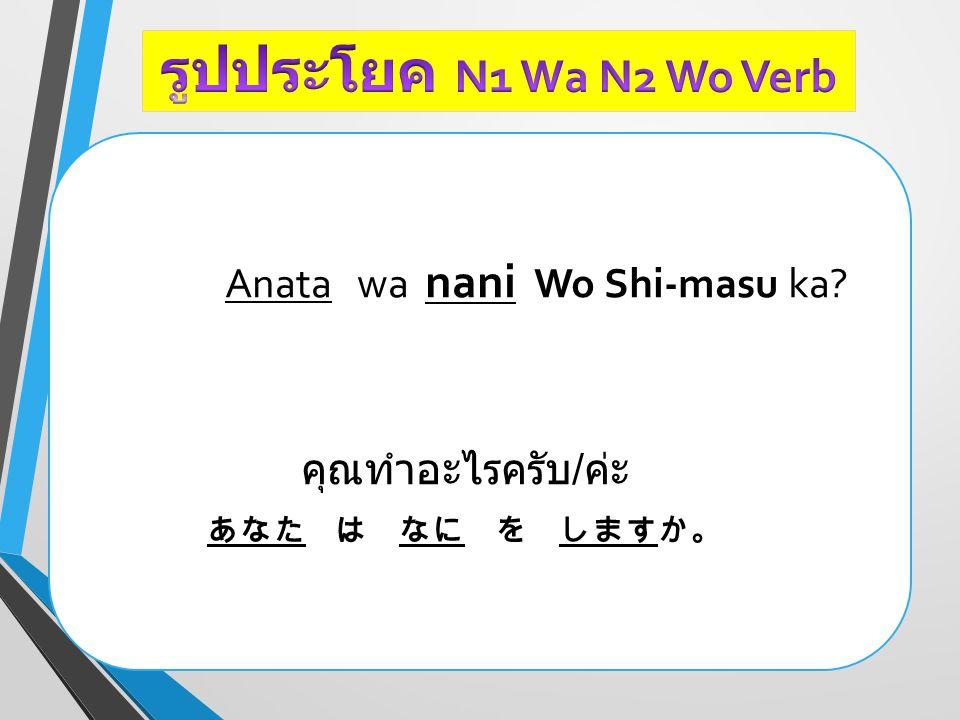 Anata wa nani Wo Shi-masu ka? คุณทำอะไรครับ / ค่ะ あなた は なに を しますか。