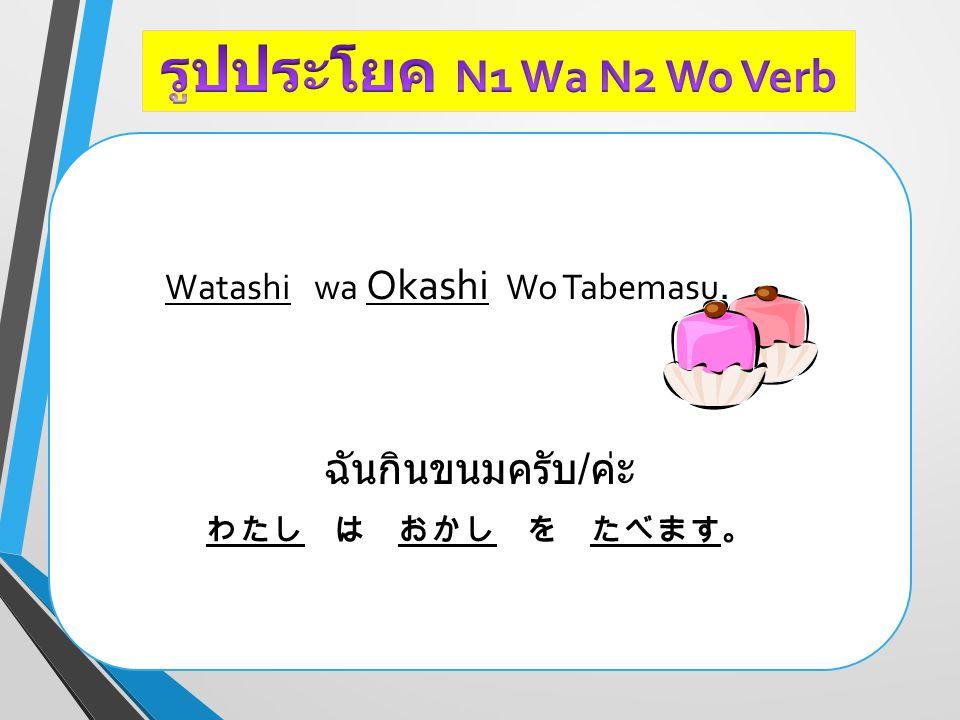 Watashi wa Okashi Wo Tabemasu. ฉันกินขนมครับ / ค่ะ わたし は おかし を たべます。