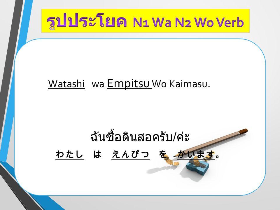 Watashi wa Empitsu Wo Kaimasu. ฉันซื้อดินสอครับ / ค่ะ わたし は えんぴつ を かいます。