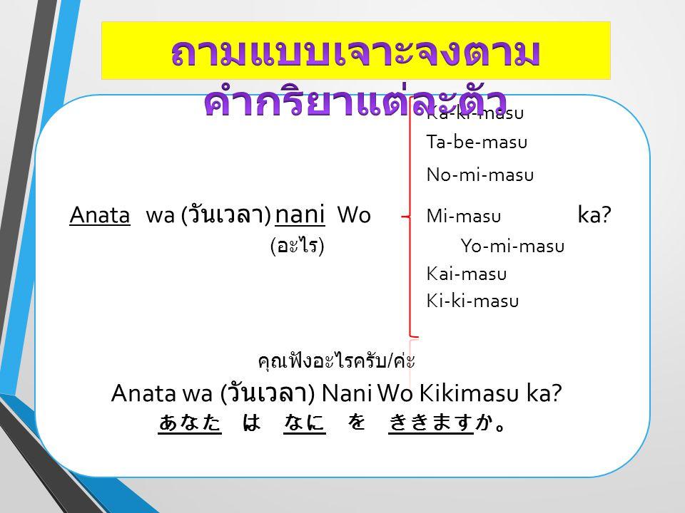 Ka-ki-masu Ta-be-masu No-mi-masu Anata wa ( วันเวลา ) nani Wo Mi-masu ka? ( อะไร ) Yo-mi-masu Kai-masu Ki-ki-masu คุณฟังอะไรครับ / ค่ะ Anata wa ( วันเ
