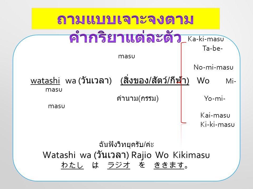 Ka-ki-masu Ta-be- masu No-mi-masu watashi wa ( วันเวลา ) ( สิ่งของ / สัตว์ / กีฬา ) Wo Mi- masu คำนาม ( กรรม ) Yo-mi- masu Kai-masu Ki-ki-masu ฉันฟังว