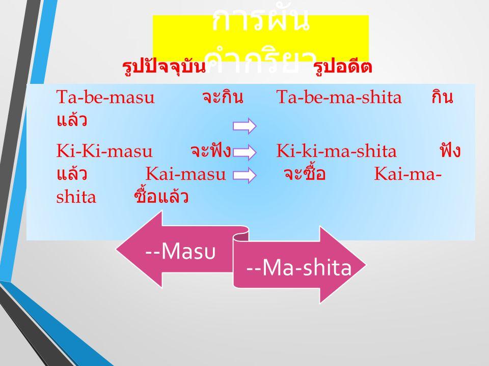 การผัน คำกริยา รูปปัจจุบัน รูปอดีต Ta-be-masu จะกิน Ta-be-ma-shita กิน แล้ว Ki-Ki-masu จะฟัง Ki-ki-ma-shita ฟัง แล้ว Kai-masu จะซื้อ Kai-ma- shita ซื้