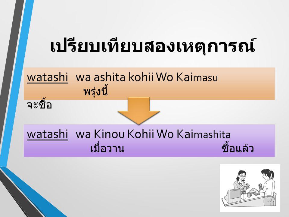เปรียบเทียบสองเหตุการณ์ watashi wa ashita kohii Wo Kai masu พรุ่งนี้ จะซื้อ watashi wa Kinou Kohii Wo Kai mashita เมื่อวาน ซื้อแล้ว