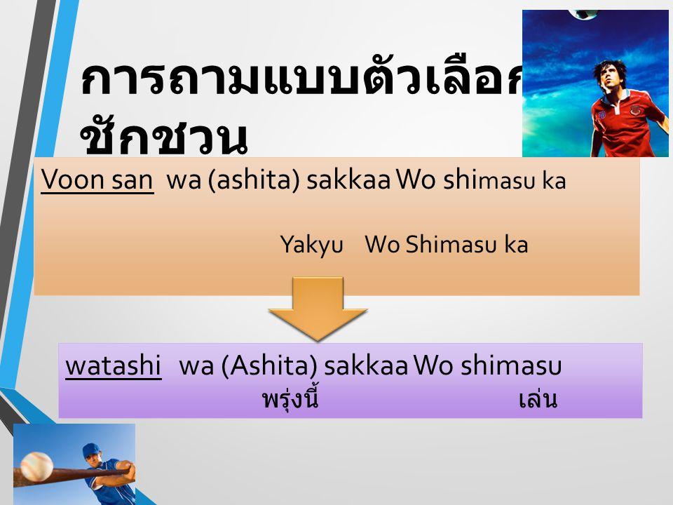 การถามแบบตัวเลือก ชักชวน Voon san wa (ashita) sakkaa Wo shi masu ka Yakyu Wo Shimasu ka watashi wa (Ashita) sakkaa Wo shimasu พรุ่งนี้ เล่น