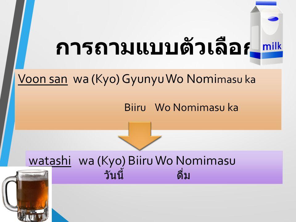 การถามแบบตัวเลือก Voon san wa (Kyo) Gyunyu Wo Nomi masu ka Biiru Wo Nomimasu ka watashi wa (Kyo) Biiru Wo Nomimasu วันนี้ ดื่ม